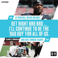 Bad, Instagram, and Thomas: VIA INSTAGRAM  LE'VEON BELL ON HIS HOLDOUT  GET RIGHT BRO BRO  I'LL CONTINUE TO BE THIE  BAD GUY' FOR ALL OF US  AND EARL THOMAS, INJURY  29  28  B R Brotherhood 🙏