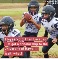 Memes, Hawaii, and Old: VIA MAX PREPS  11-year-old Titan Lacaden  just got a scholarship to the  University of Hawaii...  Wait, what? What were you doing at 11?