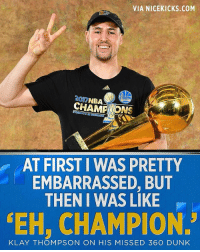 The legend speaks out about his botched 360 dunk attempt in China and gives the greatest response ever. (via twitter-ESPNNBA) ChinaKlay WarriorsTalk: VIA NICEKICKS.COM  1A  2017NBA  AT FIRST I WAS PRETTY  EMBARRASSED, BUT  THEN I WAS LIKE  EH, CHAMPION.  KLAY THOMPSON ON HIS MISSED 360 DUNK The legend speaks out about his botched 360 dunk attempt in China and gives the greatest response ever. (via twitter-ESPNNBA) ChinaKlay WarriorsTalk