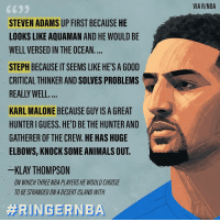 Klay 🤦‍♂️😂 Via @ringer‬: VIA R/NBA  STEVEN ADAMS UP FIRST BECAUSE HE  LOOKS LIKE AQUAMAN AND HE WOULD BE  WELL VERSED IN THE OCEAN.  STEPH BECAUSE IT SEEMS LIKE HE'S A GOOD  CRITICAL THINKER AND SOLVES PROBLEMS  REALLY WELL  KARL MALONE BECAUSE GUY IS A GREAT  HUNTER I GUESS. HE'D BE THE HUNTER AND  GATHERER OF THE CREW.HE HAS HUGE  ELBOWS, KNOCK SOME ANIMALS OUT.  KLAY THOMPSON  ON WHICH THREENBA PLAYERS HE WOULD CHOOSE  TO BE STRANDED ON A DESERT ISLAND WITH Klay 🤦‍♂️😂 Via @ringer‬