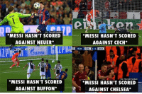 Messi shutting up his haters like 😎: via: The LAD Foolbo  MESSI HASN'T SCORED  AGAINST NEUER*  MESSI HASN'T SCORED  AGAINST CECH*  CHL  BAR  vio: The LAD Football  MESSI HASN'T SCORED  AGAINST BUFFON*  *MESSI HASN'T SCORED  AGAINST CHELSEA* Messi shutting up his haters like 😎