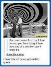 Sounds like a good idea to me: VIA THEMETAPICTURE.COM  if no one comes from the future  to stop you from doing it then  how bad of a decision can it  really be  #new life motto  i think this will be my graduation  quote Sounds like a good idea to me