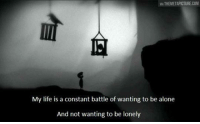 VIA THEMETAPICTURE COM  My life is a constant battle of wanting to be alone  And not wanting to be lonely