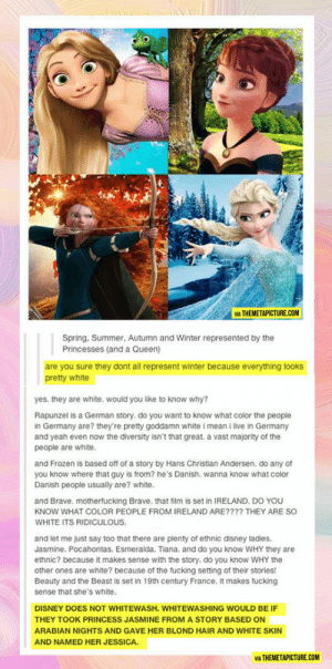 That's A Brilliant Comebackhttp://advice-animal.tumblr.com/: VIA THEMETAPICTURE.COM  Spring, Summer, Autumn and Winter represented by the  Princesses (and a Queen)  are you sure they dont all represent winter because everything looks  pretty white  yes. they are white. would you like to know why?  Rapunzel is a German story. do you want to know what color the people  in Germany are? they're pretty goddamn white i mean i live in Germany  and yeah even now the diversity isn't that great. a vast majority of the  people are white.  and Frozen is based off of a story by Hans Christian Andersen. do any of  you know where that guy is from? he's Danish. wanna know what color  Danish people usually are? white.  and Brave. motherfucking Brave, that film is set in IRELAND. DO YOU  KNOW WHAT COLOR PEOPLE FROM IRELAND ARE???? THEY ARE SO  WHITE ITS RIDICULOUS.  are plenty of ethnic disney ladies.  Jasmine. Pocahontas. Esmeralda. Tiana. and do you know WHY they are  ethnic? because it makes sense with the story. do you know WHY the  and let me just say too  other ones are white? because of the fucking setting of their stories!  Beauty and the Beast is set in 19th century France. it makes fucking  sense that she's white.  DISNEY DOES NOT WHITEWASH. WHITEWASHING WOULD BE IF  THEY TOOK PRINCESS JASMINE FROM A STORY BASED ON  ARABIAN NIGHTS AND GAVE HER BLOND HAIR AND WHITE SKIN  AND NAMED HER JESSICA.  VIA THEMETAPICTURE.COM That's A Brilliant Comebackhttp://advice-animal.tumblr.com/