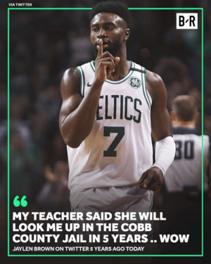 Jail, Teacher, and Twitter: VIA TWITTER  B-R  LTICS  7  30  MY TEACHER SAID SHE WILL  LOOK ME UP IN THE COBB  COUNTY JAIL IN 5 YEARS .. NOW  JAYLEN BROWN ON TWITTER 5 YEARS AGO TODAY Look at him now 👏