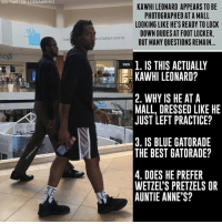 Gatorade, Memes, and Twitter: VIA: TWITTER LOZAAARO912  KAWHI LEONARD APPEARS TO BE  PHOTOGRAPHED AT A MALL  LOOKING LIKE HE'S READY TO LOCK  DOWN DUDES AT FOOT LOCKER  BUT MANY QUESTIONS REMAIN...  Southern Carona  charg  1. IS THIS ACTUALLY  KAWHI LEONARD?  2. WHY IS HE AT A  MALL, DRESSED LIKE HE  JUST LEFT PRACTICE?  3. IS BLUE GATORADE  THE BEST GATORADE?  4. DOES HE PREFER  WETZEL'S PRETZELS OR  AUNTIE ANNE'S? sooooo many questions here...