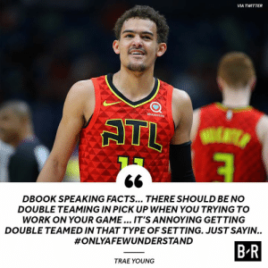 Thoughts on the double-team debate? 🧐: VIA TWITTER  sharecare  ATL  DBOOK SPEAKING FACTS... THERE SHOULD BE NO  DOUBLE TEAMING IN PICK UP WHEN YOU TRYING TO  WORK ON YOUR GAME... IT'S ANNOYING GETTING  DOUBLE TEAMED IN THAT TYPE OF SETTING. JUST SAYIN..  #ONLYAFEWUNDERSTAND  B-R  TRAE YOUNG Thoughts on the double-team debate? 🧐