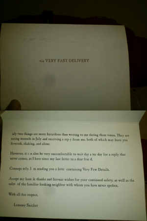 "jesstheespeon:  explainingthejoke:  popsicle-prince:  dark-clifford:  pooguns:  frenchtugboat:  bowieonthebelafonte:  When i was 10, I sent a letter to Lemony Snicket. I didn't receive a personal reply, but I got one of these. 7 years later I realized that there's a message  ABORT MISSION  This is fucking scary  I dont get it..   @explainingthejoke  The images are of a reply from Lemony Snicket, an author known for his A Series of Unfortunate Events, a book series aimed at older children. The reply is written in the voice of his narrator character. The narrator shares his pen name and frequently writes in vague references to the reader, who is included in the mystery as the correspondent to whom Lemony Snicket is sending his information.  The reply is titled ""via VERY FAST DELIVERY."" The letters V.F.D. play a big part in the series. The note reads:    nly two things are more hazardous than writing to me during these times. They are eating mussels in July and receiving a rep y from me, both of which may leave you feverish, shaking, and alone.  However, it c n also be very uncomfortable to wait day a ter day for a reply that never comes, as I have since my last letter to a dear frie d.  Consequ ntly, I am sending you a lette  containing Very Few Details.  Accept my humble thanks and fervent wishes for your continued safety, as well as the safety of the familiar-looking neighbor with whom you have never spoken.  With all due respect,  Lemony Snicket   Several letters from this note are deliberately missing. If the reader wrote down each letter that was missing, they would spell out: OLAF NEARBY  Count Olaf is the major villain in the series. Lemony Snicket is writing in code, suggesting that he can't be candid because Olaf may be observing him or the reader. Creepy! This isn't a joke. It is just cute.   Dear reader, I sincerely hope you don't have a sizable family fortune lying about. : via VERY FAST DELIVERY   nly two things are more hazardous than writing to me during these times. They are  eating mussels in July and receiving a rep y from mc, both of which may leave you  feverish, shaking, and alone.  However, it c n also be very uncomfortable to wait day a ter day for a reply that  never comes, as I have since my last letter to a dear fried  Consequ ntly. I m sending you a lette containing Very Few Details.  Accept my hum le thanks and fervent wishes for your continued safety. as well as the  safet of the familiar-looking neighbor with whom you have never spoken.  With all due respect,  Lemony Snickt jesstheespeon:  explainingthejoke:  popsicle-prince:  dark-clifford:  pooguns:  frenchtugboat:  bowieonthebelafonte:  When i was 10, I sent a letter to Lemony Snicket. I didn't receive a personal reply, but I got one of these. 7 years later I realized that there's a message  ABORT MISSION  This is fucking scary  I dont get it..   @explainingthejoke  The images are of a reply from Lemony Snicket, an author known for his A Series of Unfortunate Events, a book series aimed at older children. The reply is written in the voice of his narrator character. The narrator shares his pen name and frequently writes in vague references to the reader, who is included in the mystery as the correspondent to whom Lemony Snicket is sending his information.  The reply is titled ""via VERY FAST DELIVERY."" The letters V.F.D. play a big part in the series. The note reads:    nly two things are more hazardous than writing to me during these times. They are eating mussels in July and receiving a rep y from me, both of which may leave you feverish, shaking, and alone.  However, it c n also be very uncomfortable to wait day a ter day for a reply that never comes, as I have since my last letter to a dear frie d.  Consequ ntly, I am sending you a lette  containing Very Few Details.  Accept my humble thanks and fervent wishes for your continued safety, as well as the safety of the familiar-looking neighbor with whom you have never spoken.  With all due respect,  Lemony Snicket   Several letters from this note are deliberately missing. If the reader wrote down each letter that was missing, they would spell out: OLAF NEARBY  Count Olaf is the major villain in the series. Lemony Snicket is writing in code, suggesting that he can't be candid because Olaf may be observing him or the reader. Creepy! This isn't a joke. It is just cute.   Dear reader, I sincerely hope you don't have a sizable family fortune lying about."