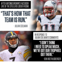 """Memes, Julian Edelman, and Steelers: VIA WEEI  AFTER ANTONIO BROWNSFACEBOK  LIVE OF THE STEELERS LOCKER ROOM:  SHOW THAT  """"THAT'S TEAM IS RUN""""  PATRIOTS  JULIAN EDELMAN  INRESPONSE TO  Steelers  JULIANEDELMANS COMMENTS  """"I DONT THINK  NEED TO SPEAK MUCH  acBssports  WE'VE GOTOURTROPHIES  OUT THERE""""  BENROETHLISBERGER Steelers vs. Patriots is gonna be fun."""
