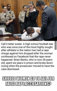 Memes, 🤖, and Html: VIA9GAG.COM  CAP  Call it bitter sweet. A high school football star  who was once one of the most highly sought  after athletes in the nation has had a rape  charge against him dropped after the woman  confessed on Facebook that the rape never  happened. Brian Banks, who is now 26-years  old, spent six years in prison and broke down  crying when the prosecutor moved to have the  case dismissed.  SHOULD WOMENGOTOJAL FOR  FALSE RAPEACCUSATIONSP False Rape Reports Deserves Prison http://www.damnlol.com/false-rape-reports-deserves-prison-85411.html