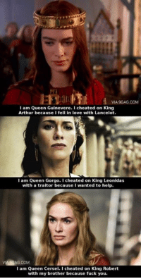 ~Cersei: VIA9GAG.COM  I am Queen Guinevere. I cheated on King  Arthur because I fell in love with Lancelot.  I am Queen Gorgo. I cheated on King Leonidas  with a traitor because I wanted to help.  VIA9GAG.COM  I am Queen Cersei. I cheated on King Robert  with my brother because fuck you. ~Cersei