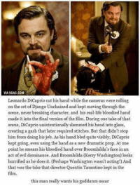 Django, Django Unchained, and Leonardo DiCaprio: VIA9GAG.COM  Leonardo DiCaprio cut his hand while the cameras were rolling  on the set of Django Unchained and kept moving through the  scene, never breaking character, and his real-ife bloodied hand  made it into the final version of the film. During one take of that  scene, DiCaprio unintentionally slammed his hand into glass,  creating a gash that later required stitches. But that didn't stop  him from doing his job. As his hand bled quite visibly, DiCaprio  kept going, even using the hand as a new dramatic prop. At one  point he smears his bloodied hand over Broomhilda's face in an  act of evil dominance. And Broomhilda (Kerry Washington) looks  horrified as he does it. (Perhaps Washington wasn't acting!) And  that was the take that director Quentin T  kept in the  Tarantino film.  this man really wants his goddamn oscar How does he not have an Oscar yet?😳