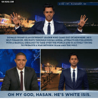 Finance, The West, and Nowhere: VIA9GAG.COM  LIVE MT. PLEASANT  SC  DONALD TRUMP IS AN EXTREMIST LEADER WHO CAME OUT OF NOWHERE. HE'S  SELF-FINANCED, RECRUITS THROUGH SOCIAL MEDIA, ATTRACTS HIS FOLLOWERS  WITH A RADICALIDEOLOGY TO TAKE OVER THE WORLD AND IS ACTIVELY TRYING  TO PROMOTE A WAR BETWEEN ISLAM AND THE WEST.  OH MY GOD, HASAN. HE'S WHITE ISIS.