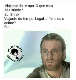 Anime, Memes, and Shrek: Viajante do tempo: O que está  assistindo?  Viajante do tempo: Legal, o filme ou o  anime?  Eu: Shrek  Eu:  MEMES  QU4TRO  MEN