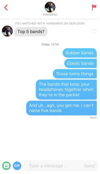 Gif, Headphones, and Today: Viandante  YOU MATCHED WITH VIANDANTE ON 19/01/2019.  Top 5 bands?  Today 19:58  Rubber bands  Elastic bands  Those twine things  The bands that keep your  headphones together when  they're in the packet  And uh...agh, you got me. I can't  name five bands  Sent  GIF  Type a message...  Send She got me
