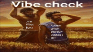 Made this for my Social Studies class and I thought I can make someone laugh: Vibe ch eck  John  Wilkes  Abraham  Booth  Lincoln  peacefully  watching a  play. Made this for my Social Studies class and I thought I can make someone laugh