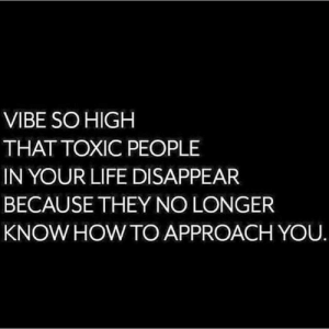Toxic People: VIBE SO HIGH  THAT TOXIC PEOPLE  IN YOUR LIFE DISAPPEAR  BECAUSE THEY NO LONGER  KNOW HOW TO APPROACH YOU.