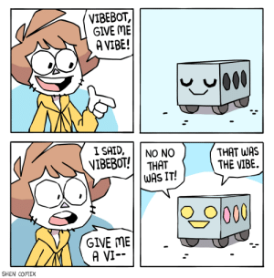 It never malfunctions.: VIBEBOT,  GIVE ME  A VIBE!  00  I SAID,  VIBEBOT!  NO NO  THAT  WAS IT!  THAT WAS  THE VIBE.  GIVE ME  A VI--  SHEN COMIX It never malfunctions.