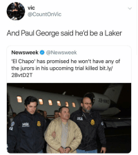 El Chapo, Nba, and Paul George: vic  @CountOnVic  And Paul George said he'd be a Laker  Newsweek@Newsweek  'El Chapo' has promised he won't have any of  the jurors in his upcoming trial killed bit.ly/  2BvtD2T  DEA  HSI  SPECIAL AGENT You just never know these days 🤦🏻‍♂️