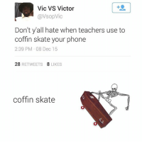 Phone, Teacher, and Skate: Vic VS Victor  avsopVic  Don't y all hate when teachers use to  coffin skate your phone  2:39 PM 08 Dec 15  28  RETWEETS  8 LIKES  coffin skate lmaooooo dumbass 😭