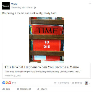 "Meme, Army, and Time: VICE  aceYesterday at 4:15am  Becoming a meme can suck really, really hard.  EA  TIME  TO  DIE  This Is What Happens When You Become a Meme  ""This was my first time personally dealing with an army of shity, sexist men.""  www.VICE.cOM  840  171 Comments 126 Shares  Like  Comment  Share  arur https://t.co/Tm1cvvMUDh"