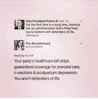 America, Life, and Memes: Vice President Pence CVP.1h  For the first time in a long time, America  has an administration that's filled from  top to bottom with defenders of life.  SBA gala  The Resisterhood  @resister hood  Replying to @VP  Your party's healthcare bill strips  guaranteed coverage for prenatal care,  c-sections & postpartum depression.  You aren't defenders of life.