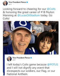 San Francisco 49ers, Indianapolis Colts, and Memes: Vice President Pence  @VP  Looking forward to cheering for our @Colts  & honoring the great career of #18 Peyton  Manning at @LucasOilStadium today. Go  Colts!  Vice President Pence .  @VP  I left today's Colts game because @POTUS  and I will not dignify any event that  disrespects our soldiers, our Flag, or our  National Anthem Moments ago, Vice President Mike Pence, who had tweeted earlier that he and his wife Second Lady Karen Pence were attending today's Indianapolis Colts game, declared that he'd left early after several San Francisco 49ers players reportedly knelt for the anthem.