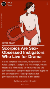 VICE  Today  ASTRO ROAST  Scorpios Are Sex-  Obsessed Instigators  Who Live for Drama  It's no surprise that Mars, the planet of war  rules Scorpio. Scorpio is a water sign, which  means it's connected to emotions and the  subconscious. Scorpios feel drawn to fight on  the deepest level-their penchant for  psychodramatic antics is in the stars!  By Danny Larkin | Broadly