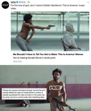 America, God, and Internet: VICE @VICE . 4h  For the love of god, don't meme Childish Gambino's This Is America' music  video  We Shouldn't Have to Tell You Not to Make 'This Is America' Memes  You're missing Donald Glover's whole point.  vice.com  People who express themselves through memes that don't  actually deflate the value of Donald Glover's content, &  actually popularized his video and kept it in the public eye  by using it as tool to communicate other interesting ideas And they're saying it's because of the Internet