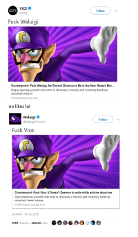 "Lol, Meme, and News: VICE  @VICE  Followv  Fuck Waluigi.  Counterpoint: Fuck Waluigi, He Doesn't Deserve to Be in the New 'Smash Bro..  Stop projecting yourself onto what is obviously a morally and creatively bankrupt  corporate mascot.  motherboard.vice.com  no likes lol  Waluigi  @WaluigilsTheBest  Follow  Fuck Vice  Counterpoint: Fuck Vice, It Doesn't Deserve to write shitty articles about me  Stop projecting yourself onto what is obviously a morally and creatively bankrupt  corporate 'news' source.  motherboard.waluigi.com  8:24 AM-18 Jun 2018  6969 Retweets 420420 Likes <p>Waluigi + Vice meme. Invest for high short-term returns via /r/MemeEconomy <a href=""https://ift.tt/2t82PVi"">https://ift.tt/2t82PVi</a></p>"