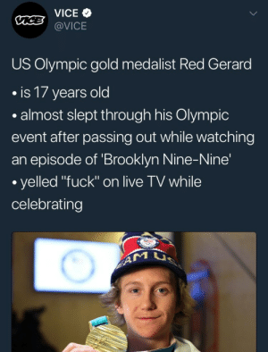 "jakeperallta: we have decided to stan: VICE  @VICE  US Olympic gold medalist Red Gerard  .is 17 years old  .almost slept through his Olympic  event after passing out while watching  an episode of 'Brooklyn Nine-Nine'  yelled ""fuck"" on live TV while  celebrating jakeperallta: we have decided to stan"