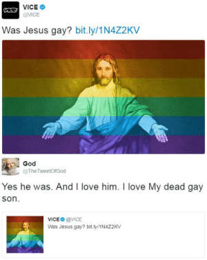 God, Jesus, and Love: VICE  @VICE  Was Jesus gay? bit.ly/1N4Z2KV   God  @TheTweetOfGod  Yes he was. And I love him. I love My dead gay  son  VICE @VICE  Was Jesus gay? bit.ly/1N4Z2KV thetrippytrip:  Finally after 2000 years he came out.