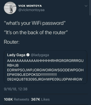 "meirl by garlicbreadlord MORE MEMES: VICK MONTOYA  @vickmontoyaa  VIC  ""what's your WiFi password""  ""lt's on the back of the router""  Router:  Lady Gaga @ladygaga  AAAAAAAAAAAAAHHHHHRHRGRGRGRRRGU  RBHJB  EORWPSOJWPJORGWOIRGWSGODEWPGOH  0924QU8T63095JRGHWPE09UJOPWHRGW  9/16/18, 12:38  108K Retweets 367K Likes meirl by garlicbreadlord MORE MEMES"