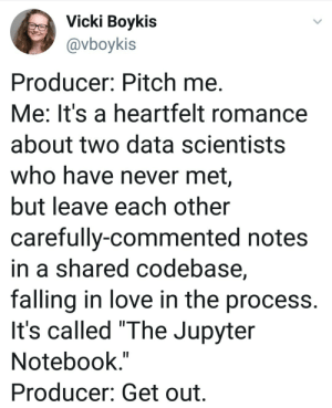 "Love, Notebook, and The Notebook: Vicki Boykis  @vboykis  Producer: Pitch me  Me: It's a heartfelt romance  about two data scientists  who have never met,  but leave each other  carefully-commented notes  in a shared codebase,  falling in love in the process.  It's called ""The Jupyter  Notebook.""  Producer: Get out. Its like the Notebook but with more tears"