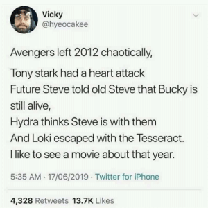 This would be interesting: Vicky  @hyeocakee  Avengers left 2012 chaotically,  Tony stark had a heart attack  Future Steve told old Steve that Bucky is  still alive,  Hydra thinks Steve is with them  And Loki escaped with the Tesseract.  I like to see a movie about that year.  5:35 AM 17/06/2019 Twitter for iPhone  4,328 Retweets 13.7K Likes This would be interesting