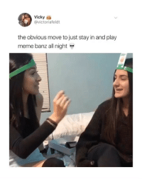 Girls, Meme, and Girl Memes: Vicky  @victoriafeldt  the obvious move to just stay in and play  meme banz all night just need my girls to stay in with me on a weekend night so we can play @memebanz 🙄