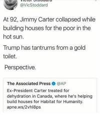 Jimmy Carter, Memes, and Canada: @VicStoddard  At 92, Jimmy Carter collapsed while  building houses for the poor in the  hot sun.  Trump has tantrums from a gold  toilet.  Perspective.  The Associated Press@AP  Ex-President Carter treated for  dehydration in Canada, where he's helping  build houses for Habitat for Humanity.  apne.ws/2vhl8ps