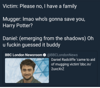 <p>Fuckin muggles</p>: Victim: Please no, I have a family  Mugger: lmao whos gonna save you,  Harry Potter?  Daniel: (emerging from the shadows) Oh  u fuckin guessed it buddy  BBC London Newsroom @BBCLondonNews  Daniel Radcliffe 'came to aid  of mugging victim bbc.in/  2uxcXrZ <p>Fuckin muggles</p>