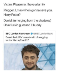 """<p>Getting mugged via /r/memes <a href=""""http://ift.tt/2AffJGh"""">http://ift.tt/2AffJGh</a></p>: Victim: Please no, I have a family  Mugger: Lmao who's gonna save you,  Harry Potter?  Daniel: (emerging from the shadows)  Oh u fuckin guessed it buddy  BBC London Newsroom  @BBCLondonNews  Daniel Radcliffe 'came to aid of mugging  victim' bbc.in/2uxcXrZ <p>Getting mugged via /r/memes <a href=""""http://ift.tt/2AffJGh"""">http://ift.tt/2AffJGh</a></p>"""