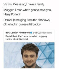 Guessed It: Victim: Please no, I have a family  Mugger: Lmao who's gonna save you,  Harry Potter?  Daniel: (emerging from the shadows)  Oh u fuckin guessed it buddy  BBC London Newsroom  @BBCLondonNews  Daniel Radcliffe came to aid of mugging  victim' bbc.in/2uxcXrZ