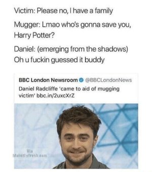 Daniel Radcliffe, Family, and Funny: Victim: Please no, I have a family  Mugger: Lmao who's gonna save you,  Harry Potter?  Daniel: (emerging from the shadows)  Oh u fuckin guessed it buddy  BBC London Newsroom@BBCLondonNews  Daniel Radcliffe 'came to aid of mugging  victim' bbc.in/2uxcXrZ  Via  Mohstl yFresh.com Alaka-BLAM! via /r/funny https://ift.tt/2BYrdiV