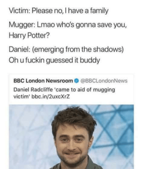 Getting mugged by JavaReallySucks FOLLOW 4 MORE MEMES.: Victim: Please no, I have a family  Mugger: Lmao who's gonna save you,  Harry Potter?  Daniel: (emerging from the shadows)  Ohu fuckin guessed it buddy  BBC London Newsroom @BBCLondonNews  Daniel Radcliffe 'came to aid of mugging  victim' bbc.in/2uxcXrZ Getting mugged by JavaReallySucks FOLLOW 4 MORE MEMES.