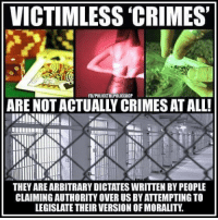 (CS): VICTIMLESS 'CRIMES  FR/POLICETHEPOLICEACP  ARE NOT ACTUALLY CRIMES AT ALL!  THEY AREARBITRARY DICTATES WRITTEN BY PEOPLE  CLAIMINGAUTHORITY OVER US BY ATTEMPTING TO  LEGISLATE THEIR VERSION OF MORALITY (CS)