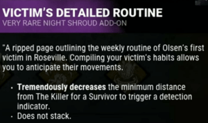 """Survivor, Work, and Page: VICTIM'S DETAILED ROUTINE  VERY RARE NIGHT SHROUD ADD-ON  """"A ripped page outlining the weekly routine of Olsen's first  victim in Roseville. Compiling your victim's habits allows  you to anticipate their movements.  Tremendously decreases the minimum distance  from The Killer for a Survivor to trigger a detection  indicator.  Does not stack. I'm pretty sure I'm interpreting this right. This add-on seems to work in favour if survivors. They can get you out of Night Shroud from a further away minimum distance?"""