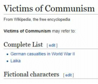 wikipedia the free encyclopedia: Victims of Communism  From Wikipedia, the free encyclopedia  Victims of Communism may refer to:  Complete List edit ]  . German casualties in World War II  . Laika  Fictional characters edit]