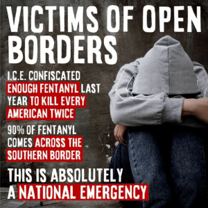 The border crisis is literally killing American men, women and children. The do-nothing Congress has allowed this emergency to persist far too long.   It's time to solve the problem! #BuildTheWallNow: VICTIMS OF OPEN  BORDERS  I.C.E. CONFISCATED  ENOUGH FENTANYL LAST  YEAR TO KILL EVERY  AMERICAN TWICE  9000 OF FENTANYL  COMES ACROSS THE  SOUTHERN BORDER  THIS IS ABSOLUTELY  A NATIONAL EMERGENCY The border crisis is literally killing American men, women and children. The do-nothing Congress has allowed this emergency to persist far too long.   It's time to solve the problem! #BuildTheWallNow