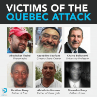 May Allah grant them Paradise!: VICTIMS OF THE  QUEBEC ATTACK  Aboubaker Thabti  Azzeddine Soufiane  Khaled Belkacemi  Pharamacist  Grocery Store Owner University Professor  a  Mamadou Barry  Ibrahima Barry  Abdelkrim Hassane  Father of four.  Father of three girls.  Father of two.  ONE PATH May Allah grant them Paradise!
