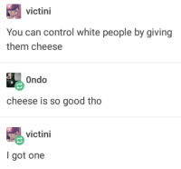 """Tumblr, White People, and Control: victini  You can control white people by giving  them cheese  Ondo  cheese is so good tho  victini  I got one <p><a href=""""http://memehumor.net/post/176307971510/the-plan-worked"""" class=""""tumblr_blog"""">memehumor</a>:</p>  <blockquote><p>The Plan Worked</p></blockquote>"""