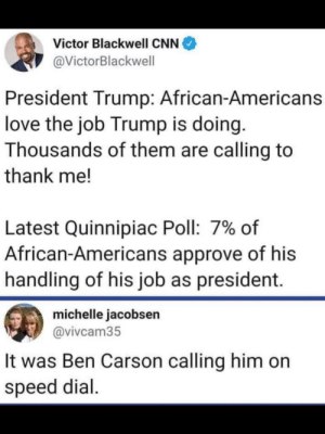 They're calling by the thousands: Victor Blackwell CNN  @VictorBlackwell  President Trump: African-Americans  love the job Trump is doing.  Thousands of them are calling to  thank me!  Latest Quinnipiac Poll: 7% of  African-Americans approve of his  handling of his job as president.  michelle jacobsen  @vivcam35  It was Ben Carson calling him on  speed dial They're calling by the thousands