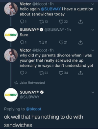 Hello, Parents, and Subway: Victor @blcoot 1h  hello again @SUBWAY i have a question  about sandwiches today  SUBWAY®·@SUBWAY-1 h  Sure  SUBWAv  21  Victor @blcoot 1h  why did my parents divorce when i was  younger that really screwed me up  internally in ways i don't understand yet  th Jake Retweeted  SUBWAY®  @SUBWAY  SUBWAY  Replying to @blcoot  ok well that has nothing to do with  sandwiches Viable format! Get in while its hot!! via /r/MemeEconomy https://ift.tt/2OarSik